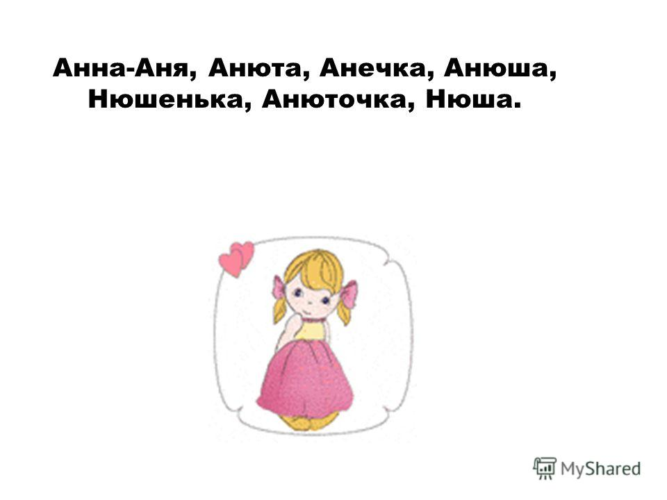 Анна-Аня, Анюта, Анечка, Анюша, Нюшенька, Анюточка, Нюша.