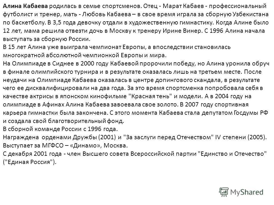Алина Кабаева родилась в семье спортсменов. Отец - Марат Кабаев - профессиональный футболист и тренер, мать - Любовь Кабаева – в свое время играла за сборную Узбекистана по баскетболу. В 3,5 года девочку отдали в художественную гимнастику. Когда Алин