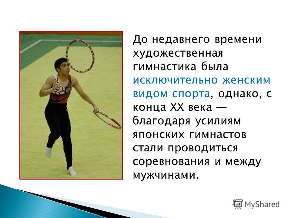 До недавнего времени художественная гимнастика была исключительно женским видом спорта, однако, с конца XX века благодаря усилиям японских гимнастов стали проводиться соревнования и между мужчинами.