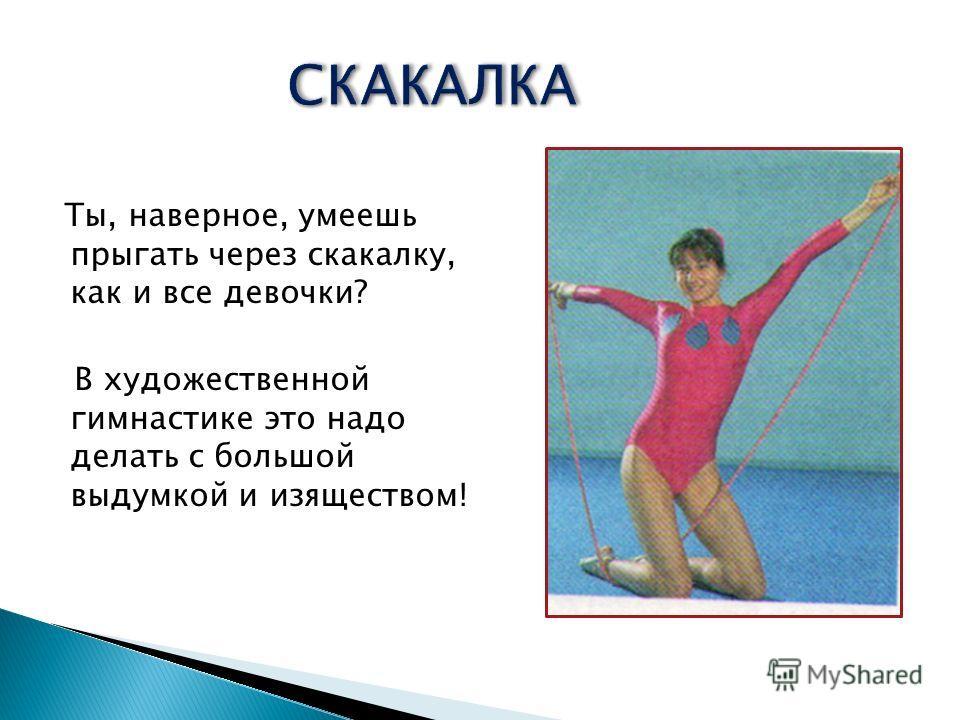 Ты, наверное, умеешь прыгать через скакалку, как и все девочки? В художественной гимнастике это надо делать с большой выдумкой и изяществом! СКАКАЛКАСКАКАЛКА