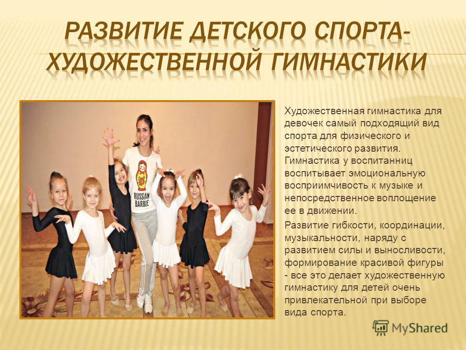 Художественная гимнастика для девочек самый подходящий вид спорта для физического и эстетического развития. Гимнастика у воспитанниц воспитывает эмоциональную восприимчивость к музыке и непосредственное воплощение ее в движении. Развитие гибкости, ко