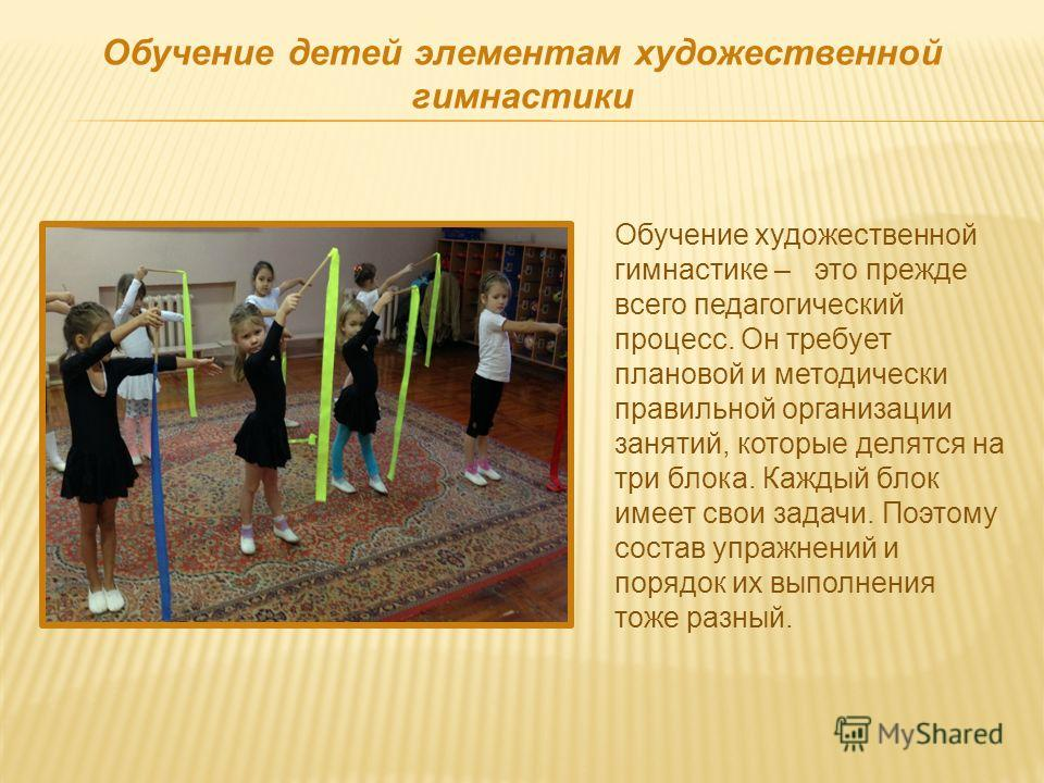 Обучение художественной гимнастике – это прежде всего педагогический процесс. Он требует плановой и методически правильной организации занятий, которые делятся на три блока. Каждый блок имеет свои задачи. Поэтому состав упражнений и порядок их выполн