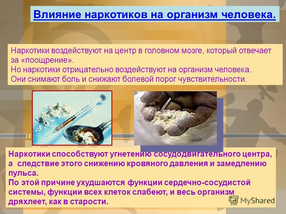 Влияние наркотиков на организм человека. Наркотики воздействуют на центр в головном мозге, который отвечает за «поощрение». Но наркотики отрицательно воздействуют на организм человека. Они снимают боль и снижают болевой порог чувствительности. Наркот