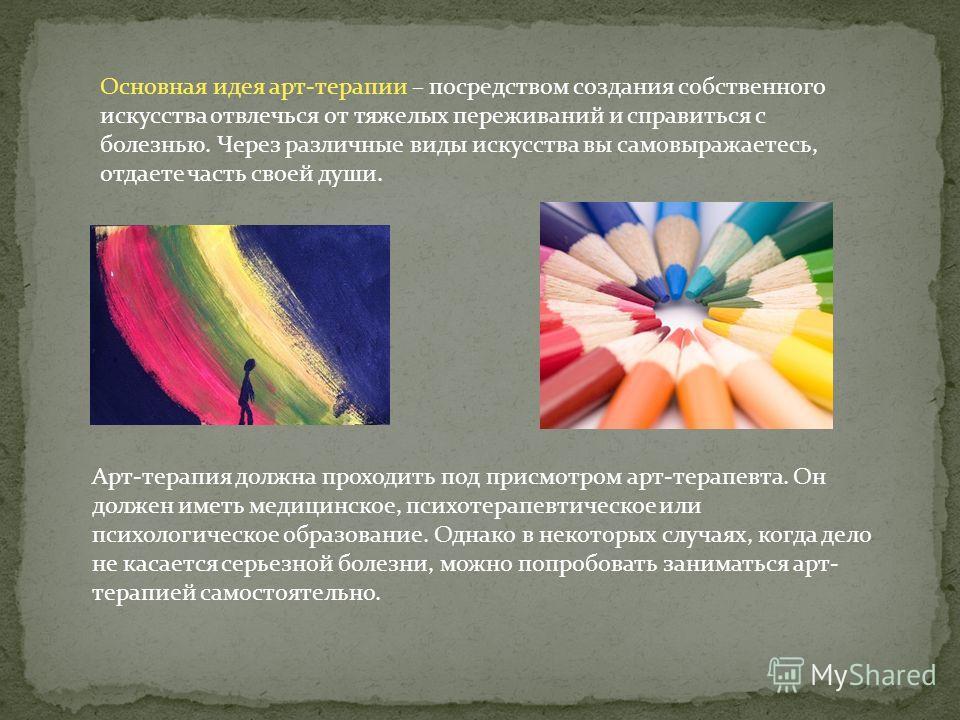 Основная идея арт-терапии – посредством создания собственного искусства отвлечься от тяжелых переживаний и справиться с болезнью. Через различные виды искусства вы самовыражаетесь, отдаете часть своей души. Арт-терапия должна проходить под присмотром