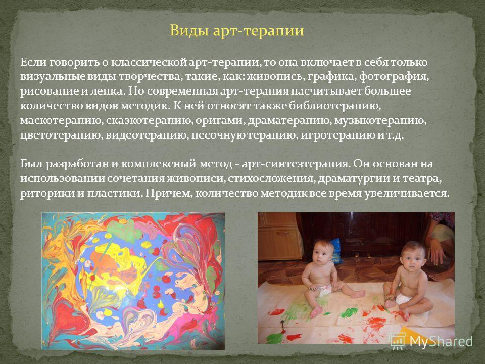 Виды арт-терапии Если говорить о классической арт-терапии, то она включает в себя только визуальные виды творчества, такие, как: живопись, графика, фотография, рисование и лепка. Но современная арт-терапия насчитывает большее количество видов методик