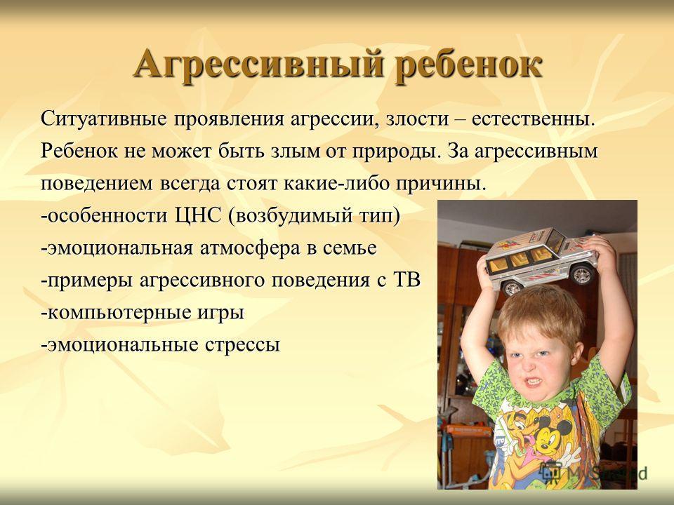 Агрессивный ребенок Ситуативные проявления агрессии, злости – естественны. Ребенок не может быть злым от природы. За агрессивным поведением всегда стоят какие-либо причины. -особенности ЦНС (возбудимый тип) -эмоциональная атмосфера в семье -примеры а