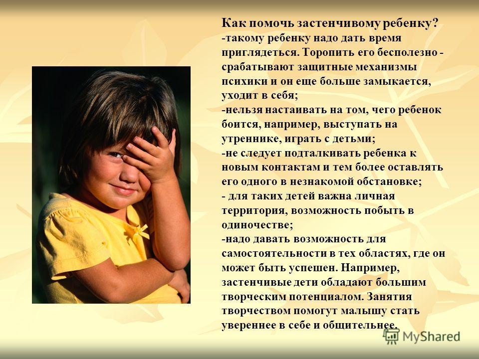 Как помочь застенчивому ребенку? -такому ребенку надо дать время приглядеться. Торопить его бесполезно - срабатывают защитные механизмы психики и он еще больше замыкается, уходит в себя; -нельзя настаивать на том, чего ребенок боится, например, высту