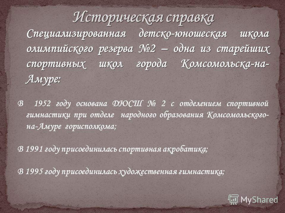 Специализированная детско-юношеская школа олимпийского резерва 2 – одна из старейших спортивных школ города Комсомольска-на- Амуре: В 1952 году основана ДЮСШ 2 с отделением спортивной гимнастики при отделе народного образования Комсомольского- на-Аму