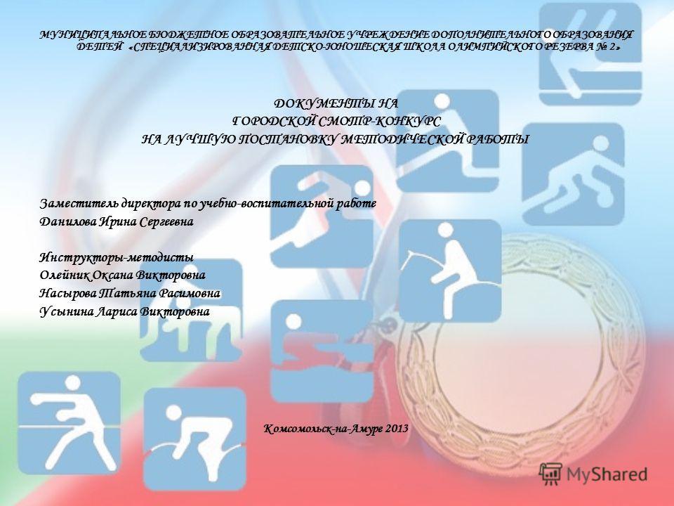 МУНИЦИПАЛЬНОЕ БЮДЖЕТНОЕ ОБРАЗОВАТЕЛЬНОЕ УЧРЕЖДЕНИЕ ДОПОЛНИТЕЛЬНОГО ОБРАЗОВАНИЯ ДЕТЕЙ «СПЕЦИАЛИЗИРОВАННАЯ ДЕТСКО-ЮНОШЕСКАЯ ШКОЛА ОЛИМПИЙСКОГО РЕЗЕРВА 2» ДОКУМЕНТЫ НА ГОРОДСКОЙ СМОТР-КОНКУРС НА ЛУЧШУЮ ПОСТАНОВКУ МЕТОДИЧЕСКОЙ РАБОТЫ Заместитель директор