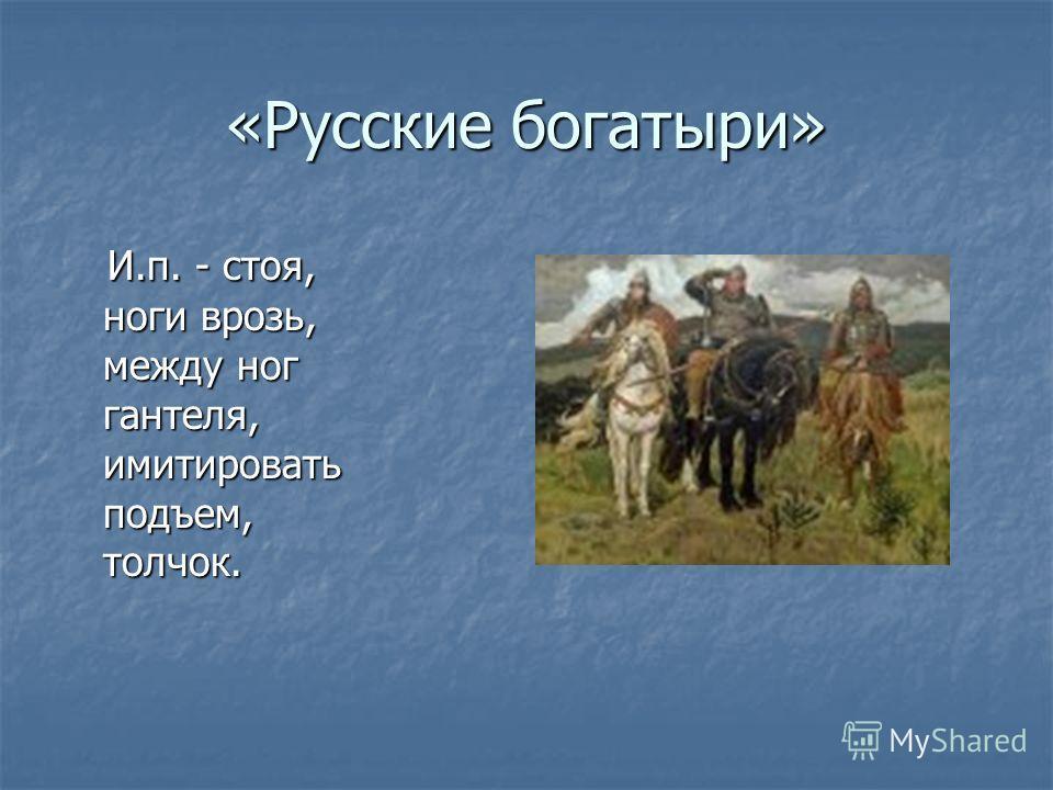 «Русские богатыри» И.п. - стоя, ноги врозь, между ног гантеля, имитировать подъем, толчок. И.п. - стоя, ноги врозь, между ног гантеля, имитировать подъем, толчок.