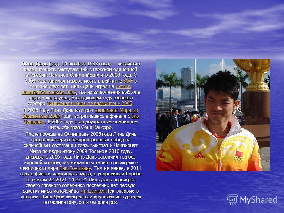 Линь Дань (род. 14 октября 1983 года) китайский бадминтонист, выступающий в мужской одиночной категории. Чемпион Олимпийских игр 2008 года. С 2004 года занимал первое место в рейтинге BWF в течение двух лет. Линь Дань играл на Летних Олимпийских игра