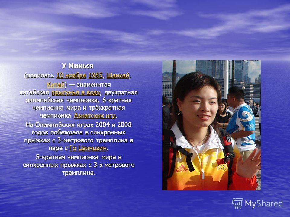 У Минься У Минься (родилась 10 ноября 1985, Шанхай, (родилась 10 ноября 1985, Шанхай, 10 ноября1985Шанхай10 ноября1985Шанхай КитайКитай) знаменитая китайская прыгунья в воду, двукратная олимпийская чемпионка, 6-кратная чемпионка мира и трёхкратная че