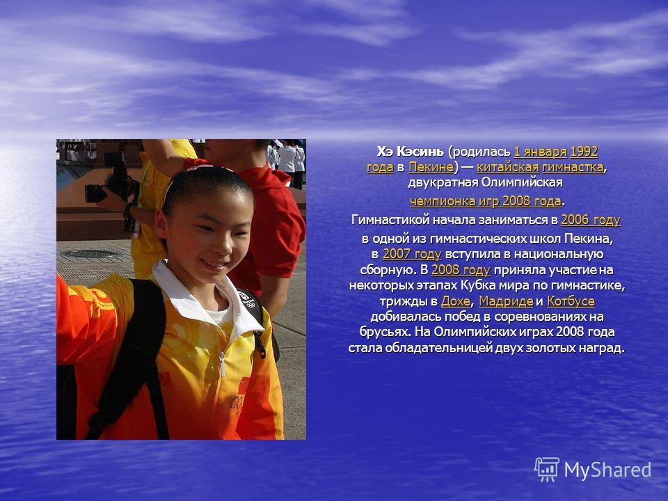 Хэ Кэсинь (родилась 1 января 1992 года в Пекине) китайская гимнастка, двукратная Олимпийская Хэ Кэсинь (родилась 1 января 1992 года в Пекине) китайская гимнастка, двукратная Олимпийская 1 января1992 годаПекинекитайскаягимнастка1 января1992 годаПекине