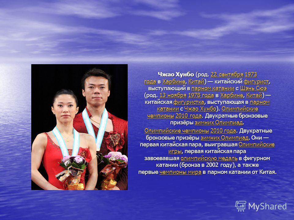 Чжао Хунбо (род. 22 сентября 1973 года в Харбине, Китай) китайский фигурист, выступающий в парном катании с Шэнь Сюэ (род. 13 ноября 1978 года в Харбине, Китай) китайская фигуристка, выступающая в парном катании с Чжао Хунбо). Олимпийские чемпионы 20