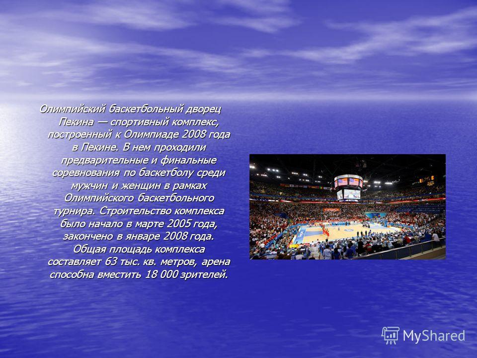 Олимпийский баскетбольный дворец Пекина спортивный комплекс, построенный к Олимпиаде 2008 года в Пекине. В нем проходили предварительные и финальные соревнования по баскетболу среди мужчин и женщин в рамках Олимпийского баскетбольного турнира. Строит