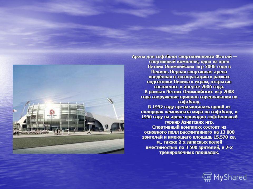 Арена для софтбола спорткомплекса Фэнтай спортивный комплекс, одна из арен Летних Олимпийских игр 2008 года в Пекине. Первая спортивная арена введённая в эксплуатацию в рамках подготовки Пекина к играм, открытие состоялось в августе 2006 года. В рамк