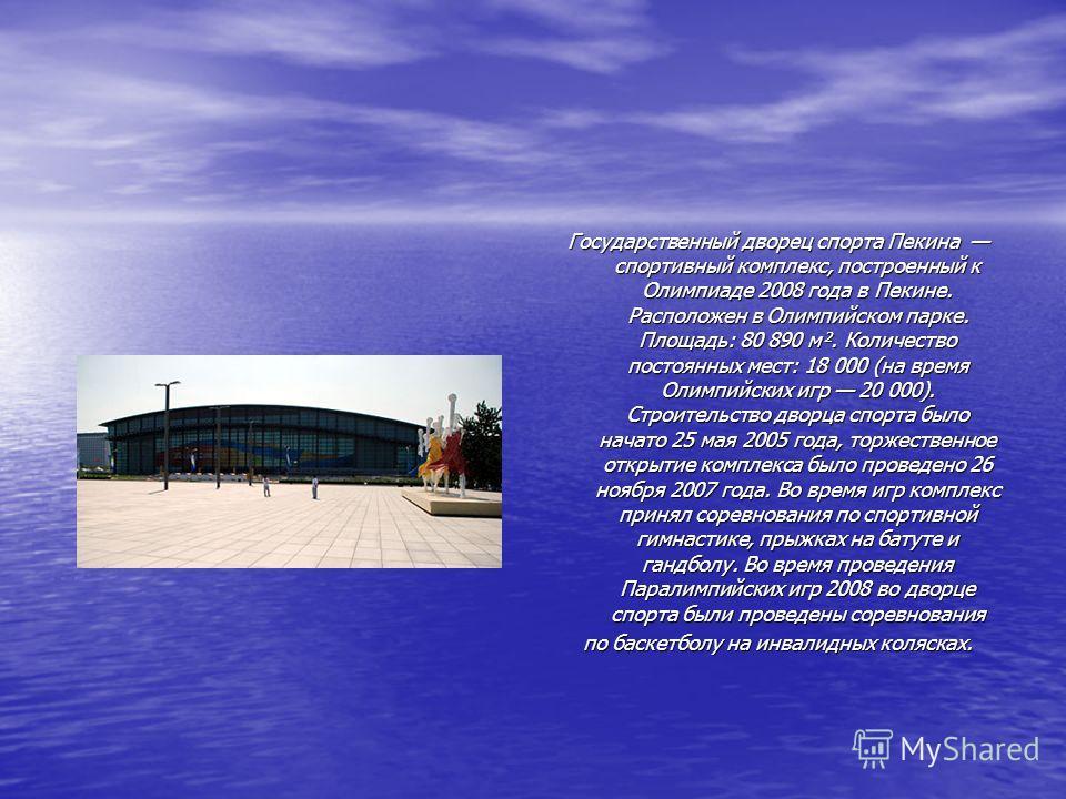 Государственный дворец спорта Пекина спортивный комплекс, построенный к Олимпиаде 2008 года в Пекине. Расположен в Олимпийском парке. Площадь: 80 890 м². Количество постоянных мест: 18 000 (на время Олимпийских игр 20 000). Строительство дворца спорт