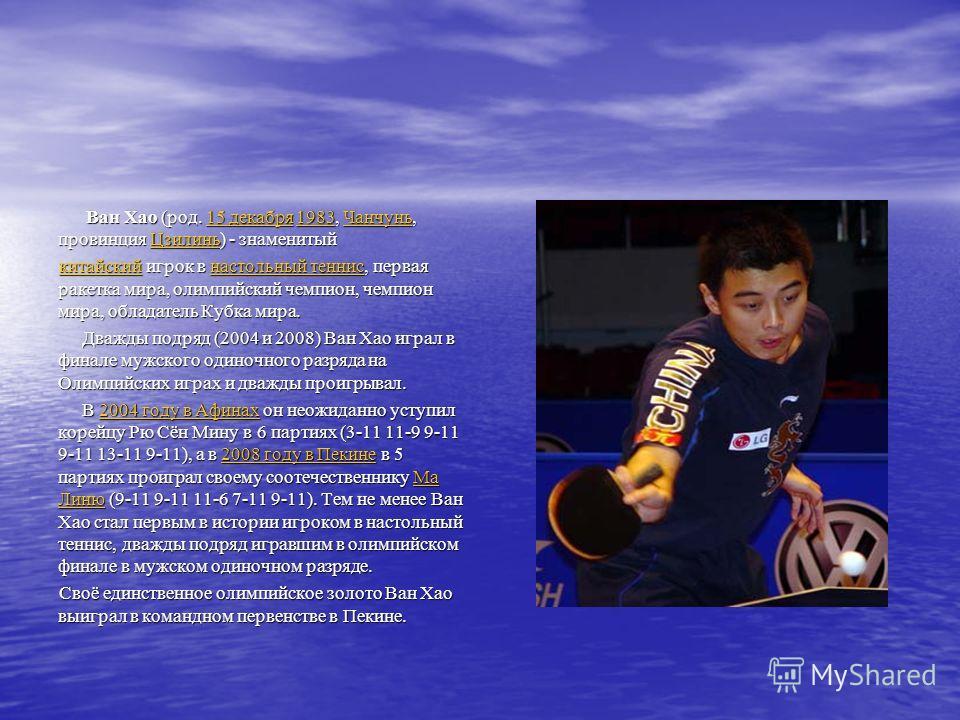 Ван Хао (род. 15 декабря 1983, Чанчунь, провинция Цзилинь) - знаменитый Ван Хао (род. 15 декабря 1983, Чанчунь, провинция Цзилинь) - знаменитый 15 декабря1983ЧанчуньЦзилинь15 декабря1983ЧанчуньЦзилинь китайскийкитайский игрок в настольный теннис, пер