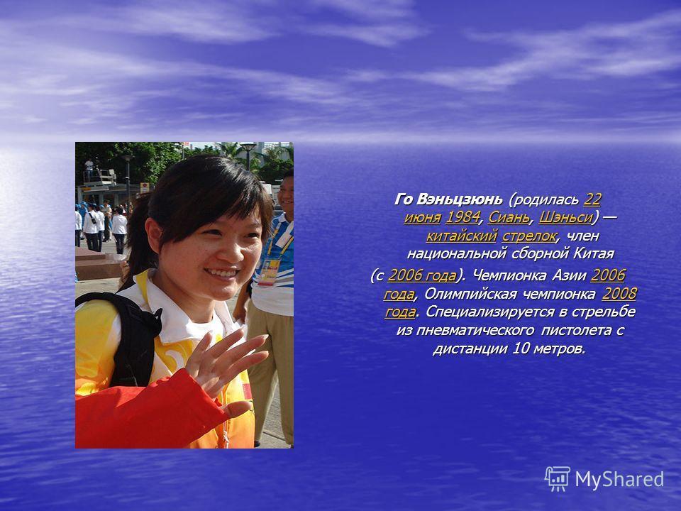 Го Вэньцзюнь (родилась 22 июня 1984, Сиань, Шэньси) китайский стрелок, член национальной сборной Китая 22 июня1984СианьШэньсикитайскийстрелок22 июня1984СианьШэньсикитайскийстрелок (с 2006 года). Чемпионка Азии 2006 года, Олимпийская чемпионка 2008 го
