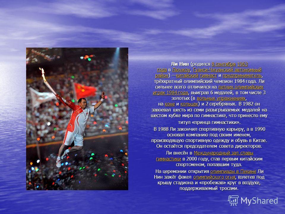 Ли Нин (родился 8 сентября 1963 года в Лючжоу, Гуанси-Чжуанский автономный район) китайский гимнаст и предприниматель, трёхкратный олимпийский чемпион 1984 года. Ли сильнее всего отличился на летних олимпийских играх 1984 года, выиграв 6 медалей, в т