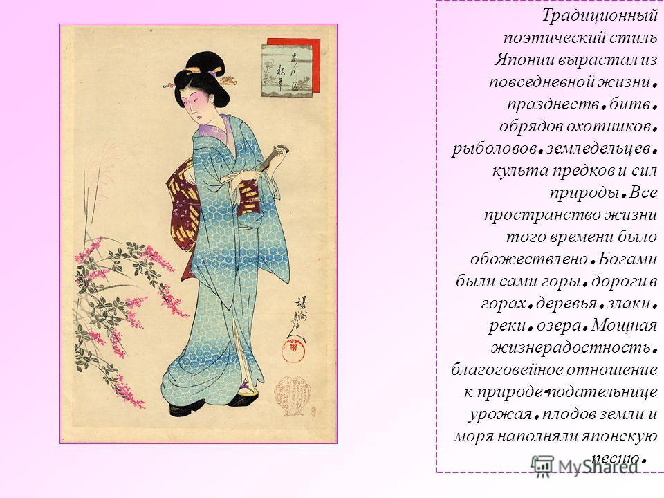 Традиционный поэтический стиль Японии вырастал из повседневной жизни, празднеств, битв, обрядов охотников, рыболовов, земледельцев, культа предков и сил природы. Все пространство жизни того времени было обожествлено. Богами были сами горы, дороги в г
