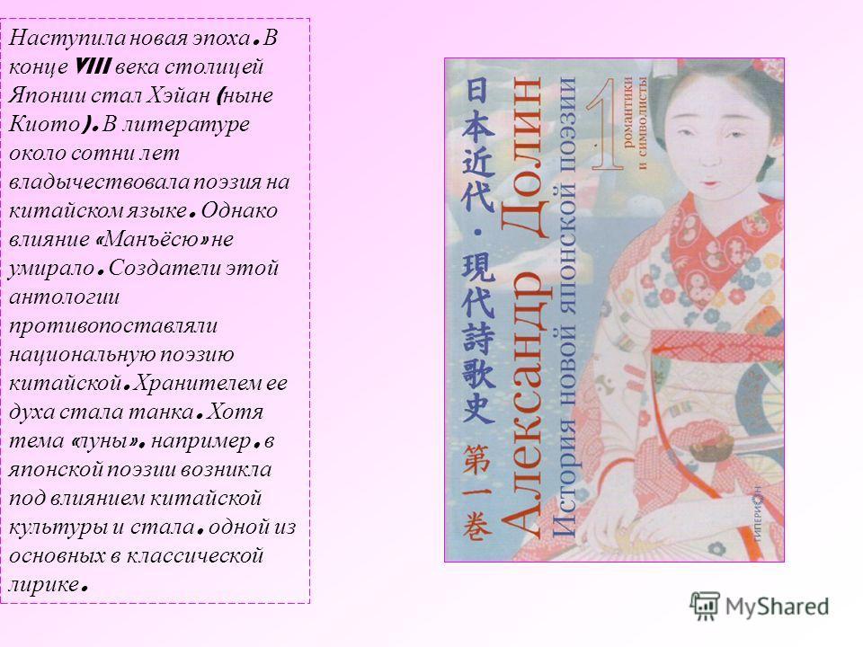 Наступила новая эпоха. В конце VIII века столицей Японии стал Хэйан ( ныне Киото ). В литературе около сотни лет владычествовала поэзия на китайском языке. Однако влияние « Манъёсю » не умирало. Создатели этой антологии противопоставляли национальную