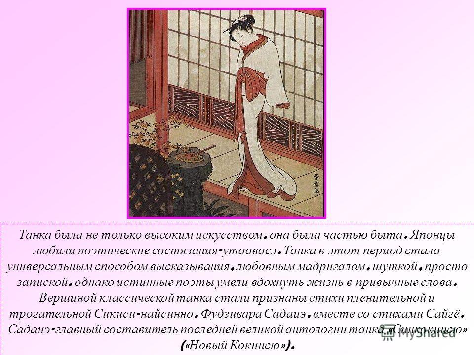Танка была не только высоким искусством, она была частью быта. Японцы любили поэтические состязания - утаавасэ. Танка в этот период стала универсальным способом высказывания, любовным мадригалом, шуткой, просто запиской, однако истинные поэты умели в