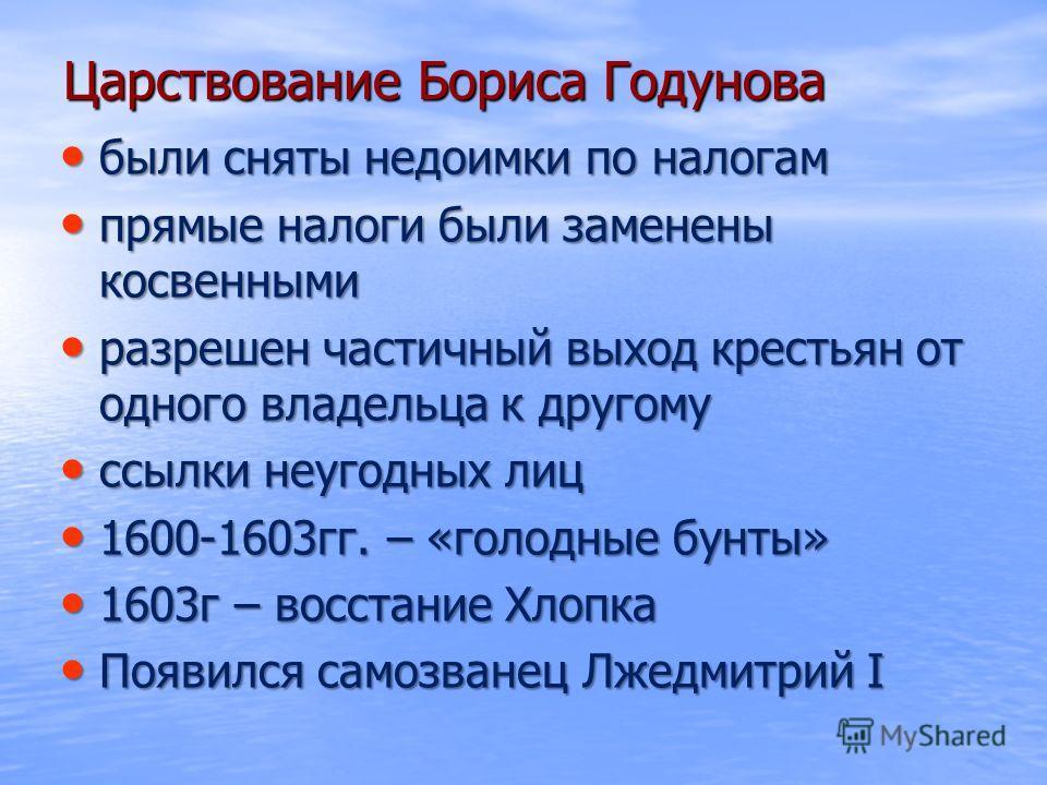 Царствование Бориса Годунова были сняты недоимки по налогам были сняты недоимки по налогам прямые налоги были заменены косвенными прямые налоги были заменены косвенными разрешен частичный выход крестьян от одного владельца к другому разрешен частичны