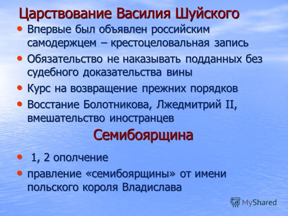 Царствование Василия Шуйского Впервые был объявлен российским самодержцем – крестоцеловальная запись Впервые был объявлен российским самодержцем – крестоцеловальная запись Обязательство не наказывать подданных без судебного доказательства вины Обязат
