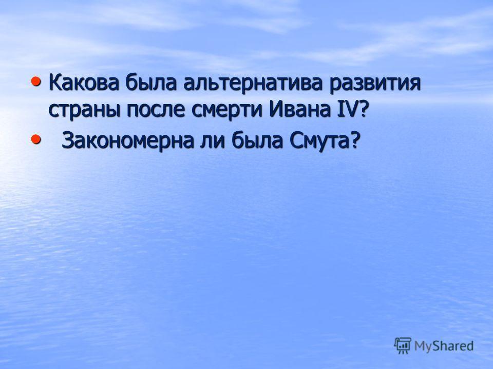 Какова была альтернатива развития страны после смерти Ивана IV? Какова была альтернатива развития страны после смерти Ивана IV? Закономерна ли была Cмута? Закономерна ли была Cмута?