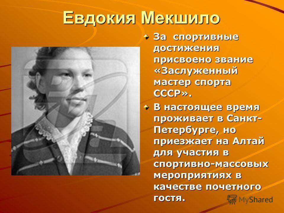 Евдокия Мекшило За спортивные достижения присвоено звание «Заслуженный мастер спорта СССР». В настоящее время проживает в Санкт- Петербурге, но приезжает на Алтай для участия в спортивно-массовых мероприятиях в качестве почетного гостя.