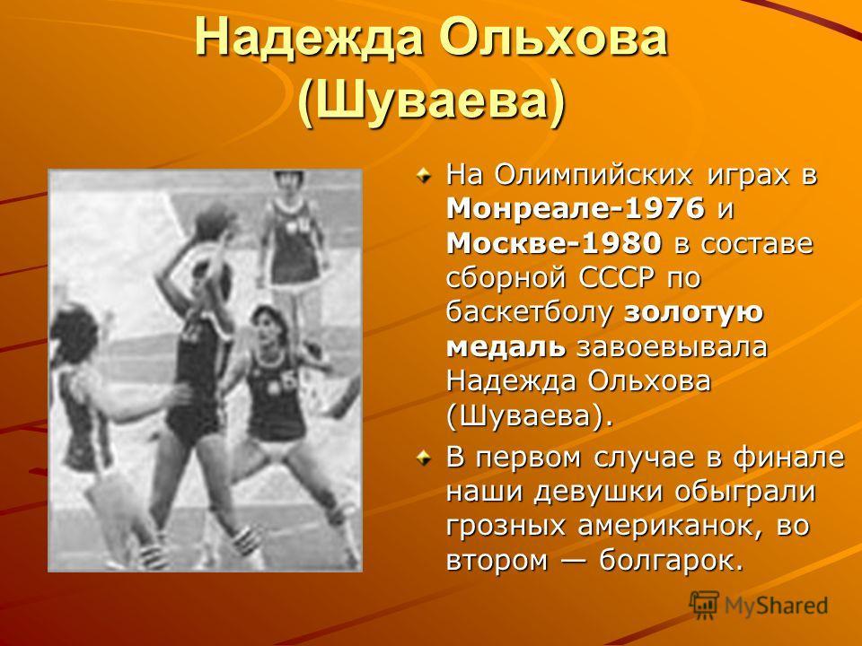 Надежда Ольхова (Шуваева) На Олимпийских играх в Монреале-1976 и Москве-1980 в составе сборной СССР по баскетболу золотую медаль завоевывала Надежда Ольхова (Шуваева). В первом случае в финале наши девушки обыграли грозных американок, во втором болга