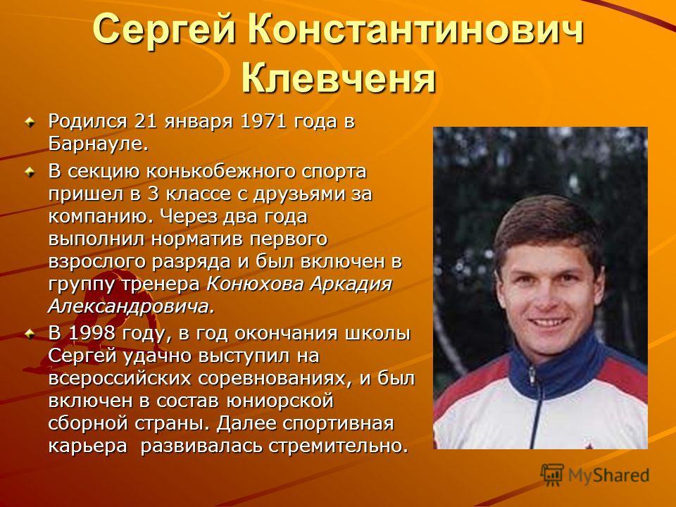Сергей Константинович Клевченя Родился 21 января 1971 года в Барнауле. В секцию конькобежного спорта пришел в 3 классе с друзьями за компанию. Через два года выполнил норматив первого взрослого разряда и был включен в группу тренера Конюхова Аркадия