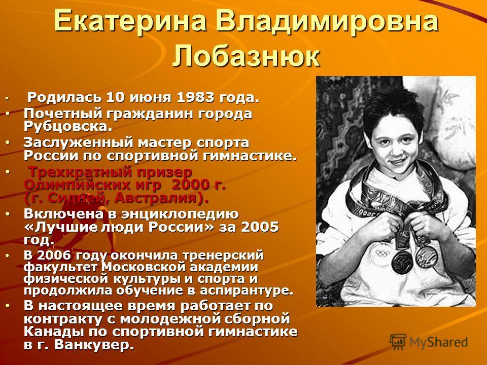 Екатерина Владимировна Лобазнюк Родилась 10 июня 1983 года. Родилась 10 июня 1983 года. Почетный гражданин города Рубцовска. Почетный гражданин города Рубцовска. Заслуженный мастер спорта России по спортивной гимнастике. Заслуженный мастер спорта Рос
