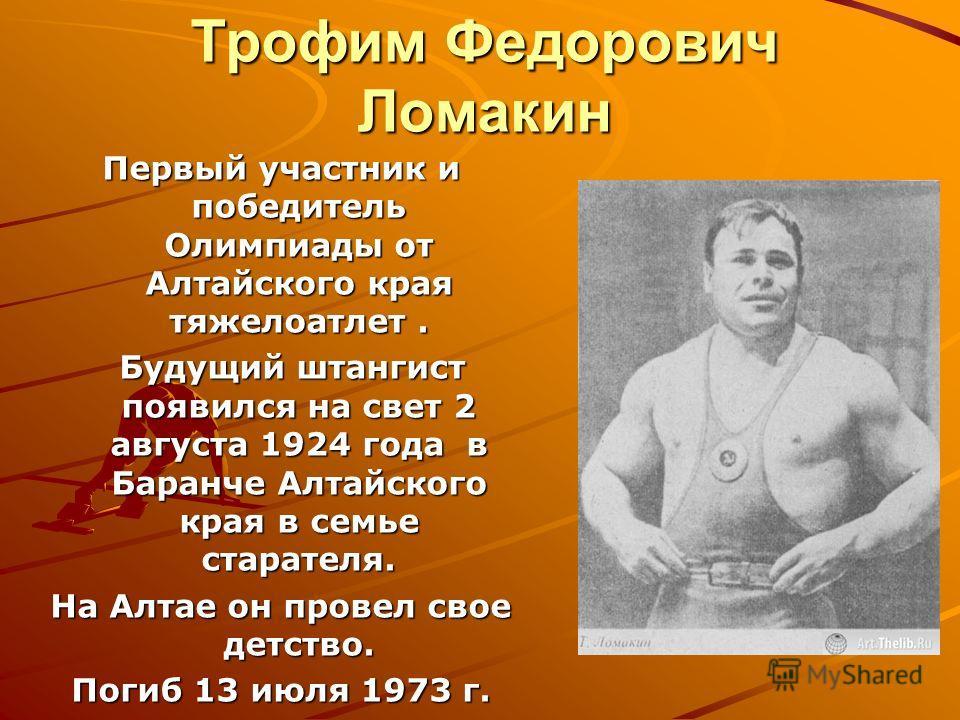 Трофим Федорович Ломакин Первый участник и победитель Олимпиады от Алтайского края тяжелоатлет. Будущий штангист появился на свет 2 августа 1924 года в Баранче Алтайского края в семье старателя. Будущий штангист появился на свет 2 августа 1924 года в