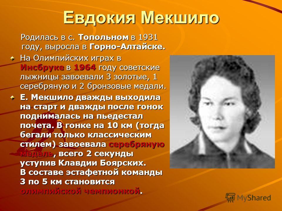 Евдокия Мекшило Родилась в с. Топольном в 1931 году, выросла в Горно-Алтайске. Родилась в с. Топольном в 1931 году, выросла в Горно-Алтайске. На Олимпийских играх в Инсбруке в 1964 году советские лыжницы завоевали 3 золотые, 1 серебряную и 2 бронзовы