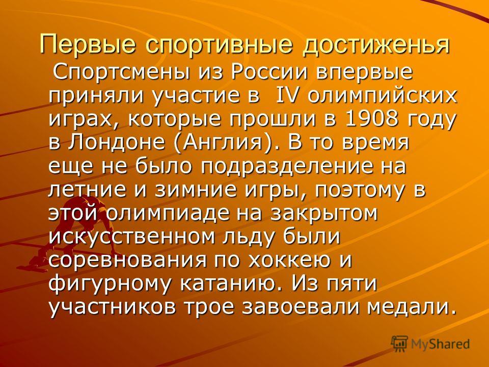 Первые спортивные достиженья Спортсмены из России впервые приняли участие в IV олимпийских играх, которые прошли в 1908 году в Лондоне (Англия). В то время еще не было подразделение на летние и зимние игры, поэтому в этой олимпиаде на закрытом искусс