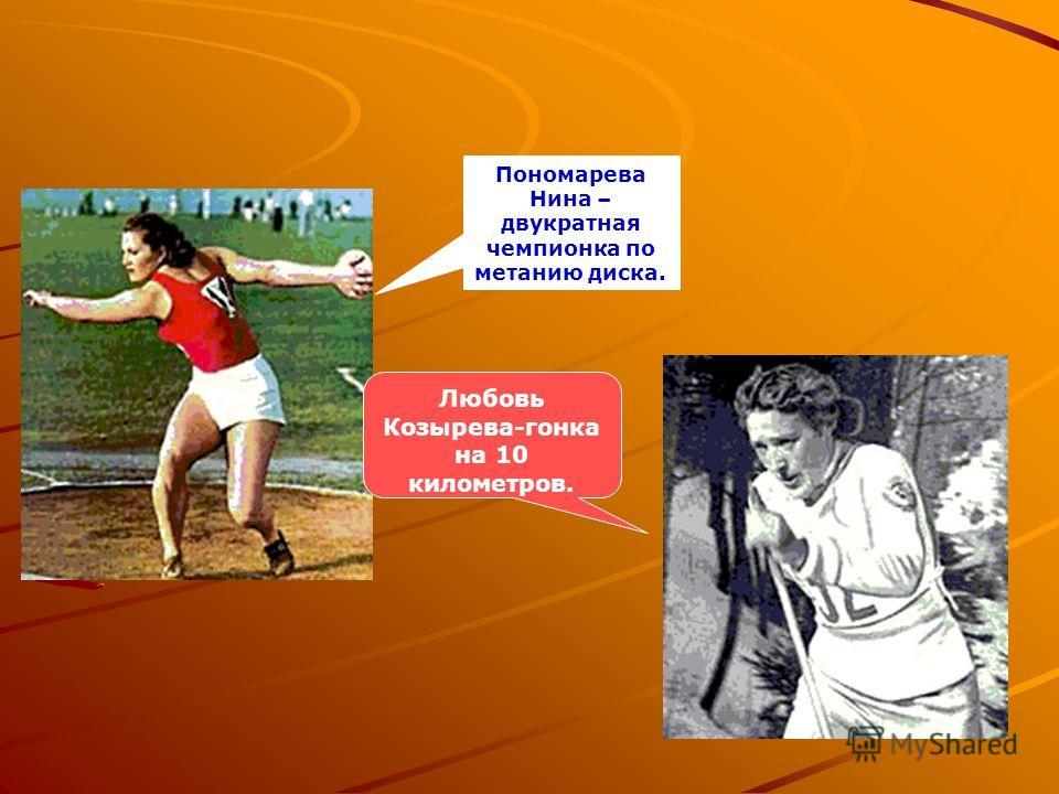 Пономарева Нина – двукратная чемпионка по метанию диска. Любовь Козырева-гонка на 10 километров.