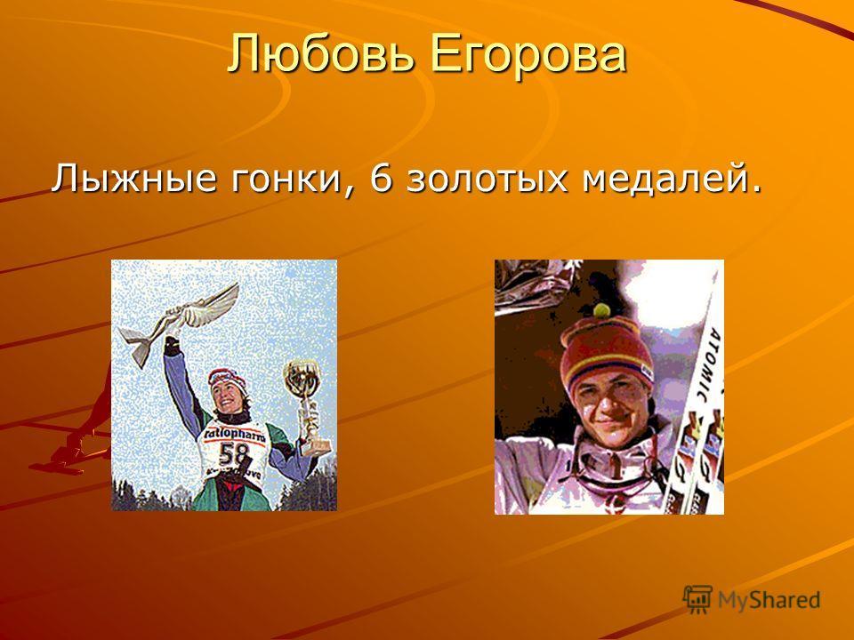 Любовь Егорова Лыжные гонки, 6 золотых медалей.