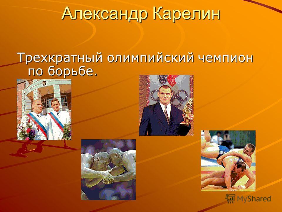 Александр Карелин Трехкратный олимпийский чемпион по борьбе.