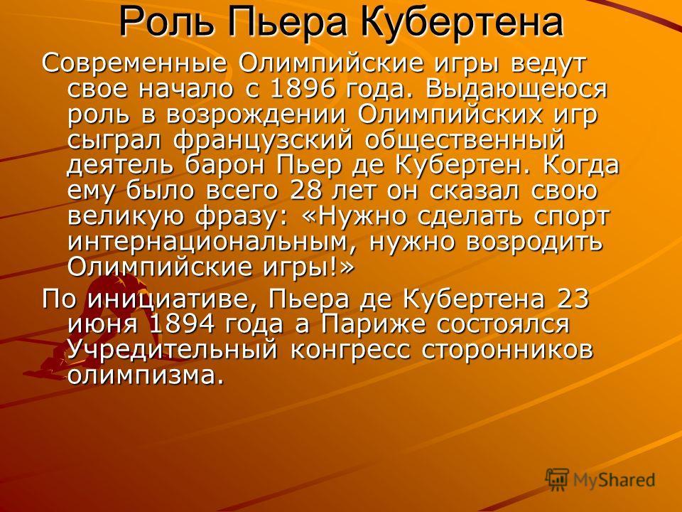 Роль Пьера Кубертена Современные Олимпийские игры ведут свое начало с 1896 года. Выдающеюся роль в возрождении Олимпийских игр сыграл французский общественный деятель барон Пьер де Кубертен. Когда ему было всего 28 лет он сказал свою великую фразу: «