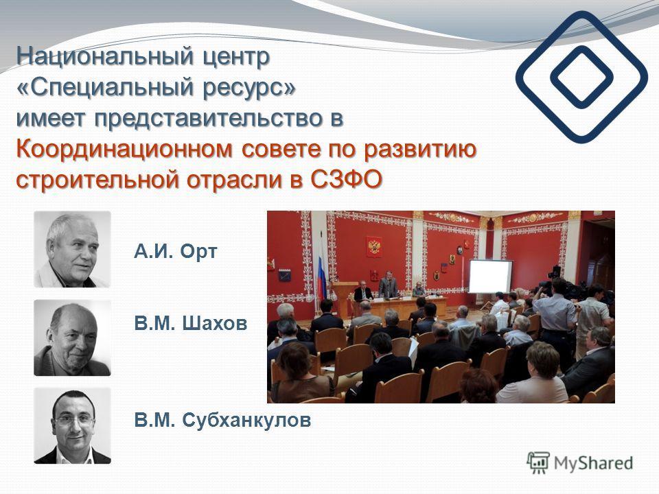 Национальный центр «Специальный ресурс» имеет представительство в Координационном совете по развитию строительной отрасли в СЗФО А.И. Орт В.М. Шахов В.М. Субханкулов