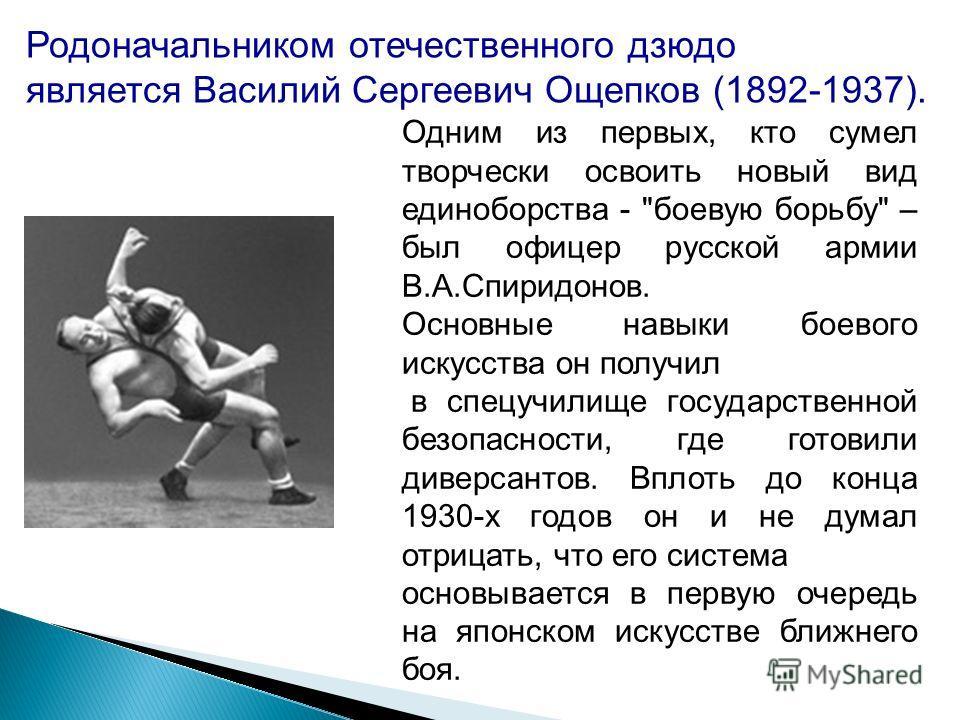 Родоначальником отечественного дзюдо является Василий Сергеевич Ощепков (1892-1937). Одним из первых, кто сумел творчески освоить новый вид единоборства -