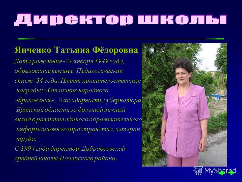 Янченко Татьяна Фёдоровна Дата рождения -21 января 1949 года, образование высшее. Педагогический стаж- 34 года. Имеет правительственные награды: «Отличник народного образования», благодарность губернатора Брянской области за большой личный вклад в ра