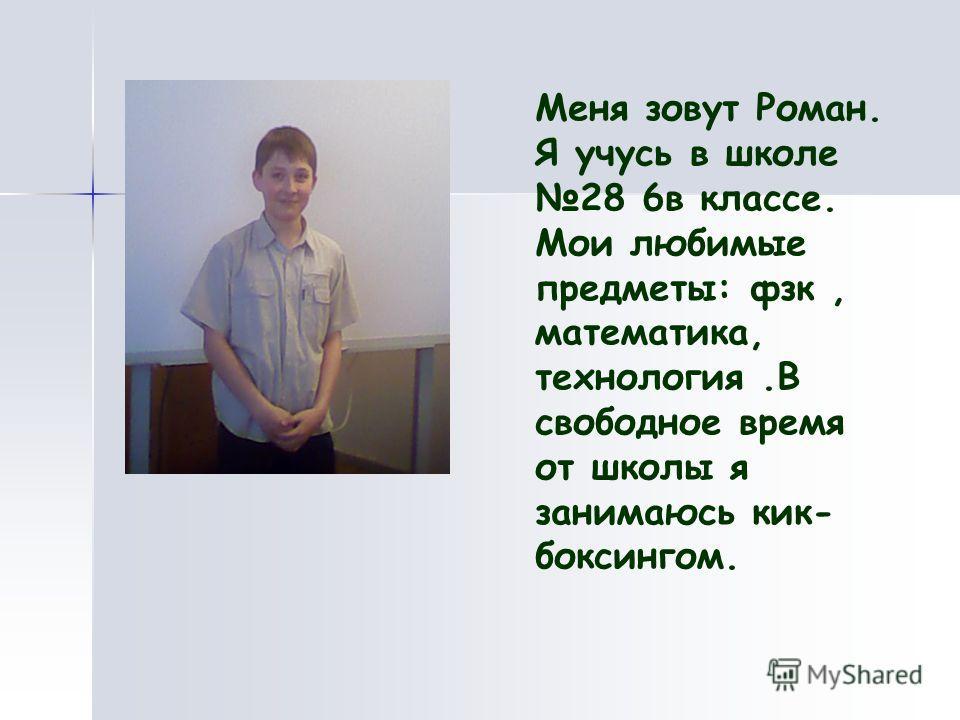 Меня зовут Роман. Я учусь в школе 28 6в классе. Мои любимые предметы: фзк, математика, технология.В свободное время от школы я занимаюсь кик- боксингом.