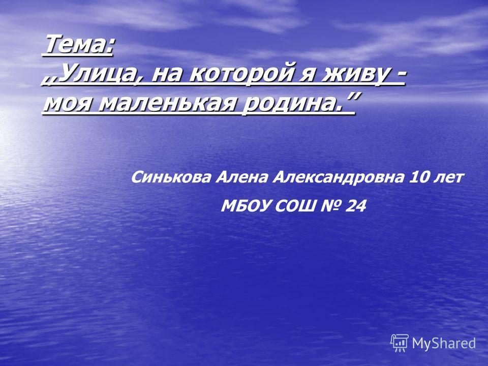 Тема:,,Улица, на которой я живу - моя маленькая родина. Синькова Алена Александровна 10 лет МБОУ СОШ 24