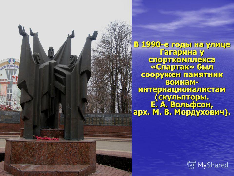 В 1990-е годы на улице Гагарина у спорткомплекса «Спартак» был сооружен памятник воинам- интернационалистам (скульпторы. Е. А. Вольфсон, арх. М. В. Мордухович).