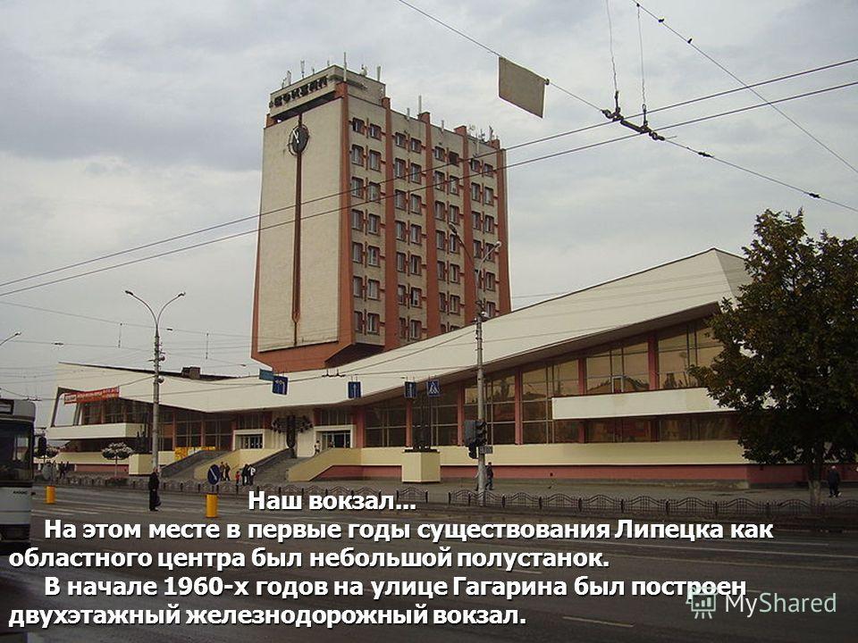 Наш вокзал... На этом месте в первые годы существования Липецка как областного центра был небольшой полустанок. В начале 1960-х годов на улице Гагарина был построен двухэтажный железнодорожный вокзал. Наш вокзал... На этом месте в первые годы существ