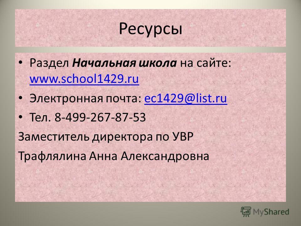 Ресурсы Раздел Начальная школа на сайте: www.school1429.ru www.school1429.ru Электронная почта: ec1429@list.ruec1429@list.ru Тел. 8-499-267-87-53 Заместитель директора по УВР Трафлялина Анна Александровна