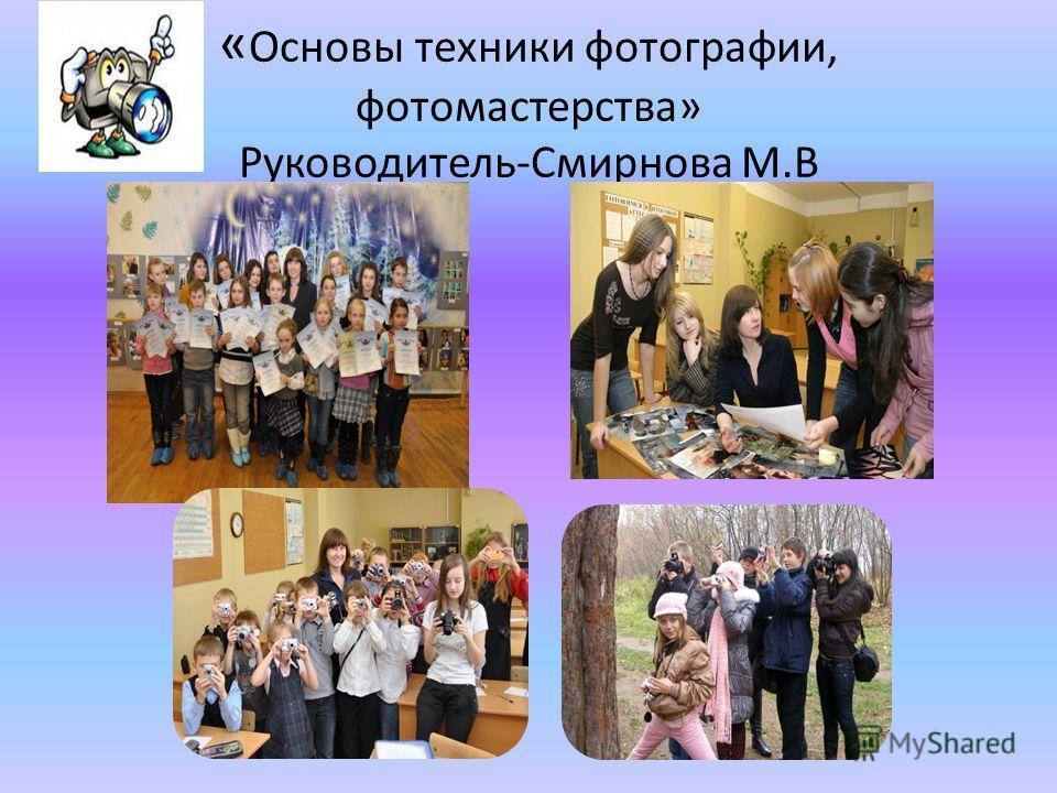 « Основы техники фотографии, фотомастерства» Руководитель-Смирнова М.В